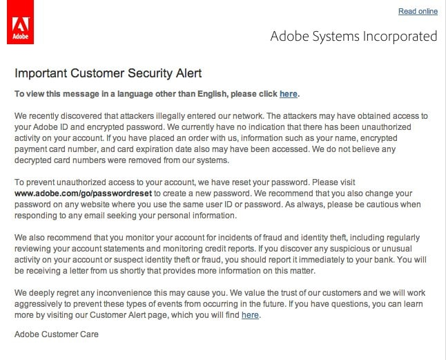 Important Customer Security Alert To view this message in a language other than English, please click here. We recently discovered that attackers illegally entered our network. The attackers may have obtained access to your Adobe ID and encrypted password. We currently have no indication that there has been unauthorized activity on your account. If you have placed an order with us, information such as your name, encrypted payment card number, and card expiration date also may have been accessed. We do not believe any decrypted card numbers were removed from our systems. To prevent unauthorized access to your account, we have reset your password. Please visit www.adobe.com/go/passwordreset to create a new password. We recommend that you also change your password on any website where you use the same user ID or password. As always, please be cautious when responding to any email seeking your personal information. We also recommend that you monitor your account for incidents of fraud and identity theft, including regularly reviewing your account statements and monitoring credit reports. If you discover any suspicious or unusual activity on your account or suspect identity theft or fraud, you should report it immediately to your bank. You will be receiving a letter from us shortly that provides more information on this matter. We deeply regret any inconvenience this may cause you. We value the trust of our customers and we will work aggressively to prevent these types of events from occurring in the future. If you have questions, you can learn more by visiting our Customer Alert page, which you will find here. Adobe Customer Care
